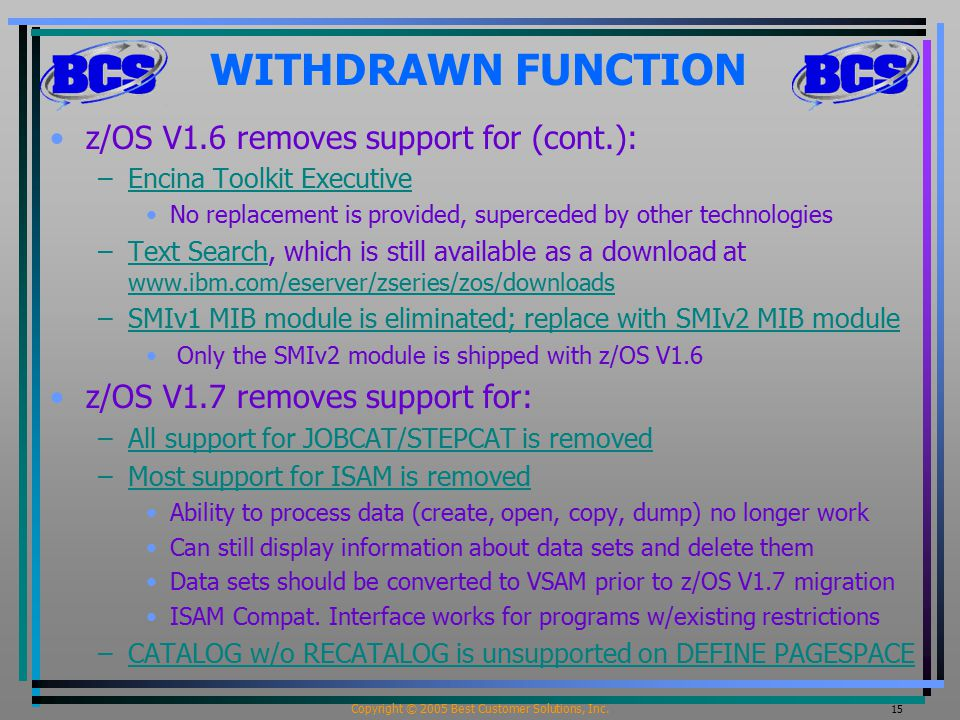 Copyright © 2005 Best Customer Solutions, Inc. 15 WITHDRAWN FUNCTION z/OS V1.6 removes support for (cont.): –Encina Toolkit ExecutiveEncina Toolkit Ex