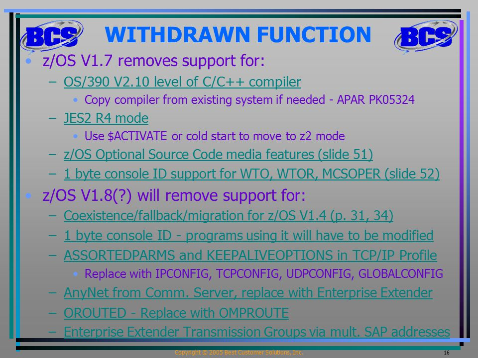 Copyright © 2005 Best Customer Solutions, Inc. 16 WITHDRAWN FUNCTION z/OS V1.7 removes support for: –OS/390 V2.10 level of C/C++ compilerOS/390 V2.10