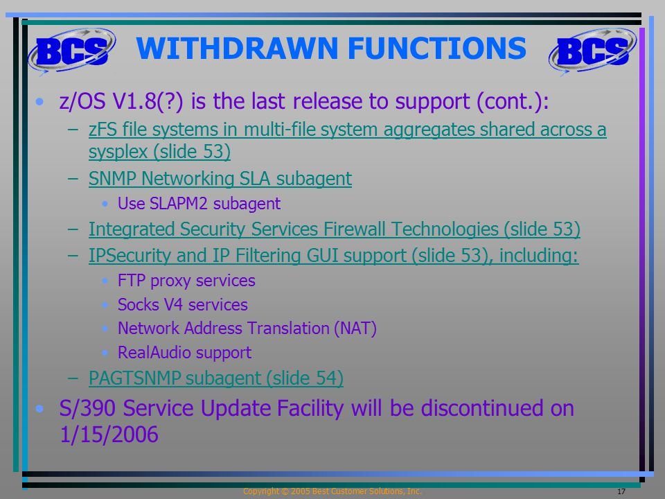 Copyright © 2005 Best Customer Solutions, Inc. 17 WITHDRAWN FUNCTIONS z/OS V1.8(?) is the last release to support (cont.): –zFS file systems in multi-