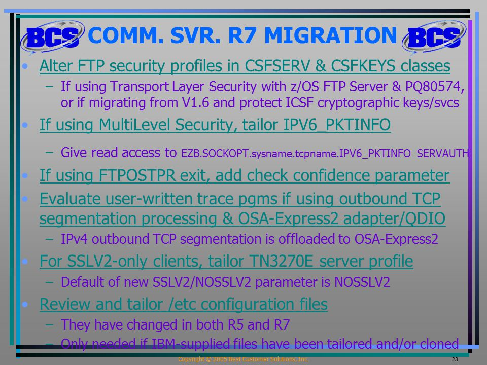 Copyright © 2005 Best Customer Solutions, Inc. 23 COMM. SVR. R7 MIGRATION Alter FTP security profiles in CSFSERV & CSFKEYS classes –If using Transport