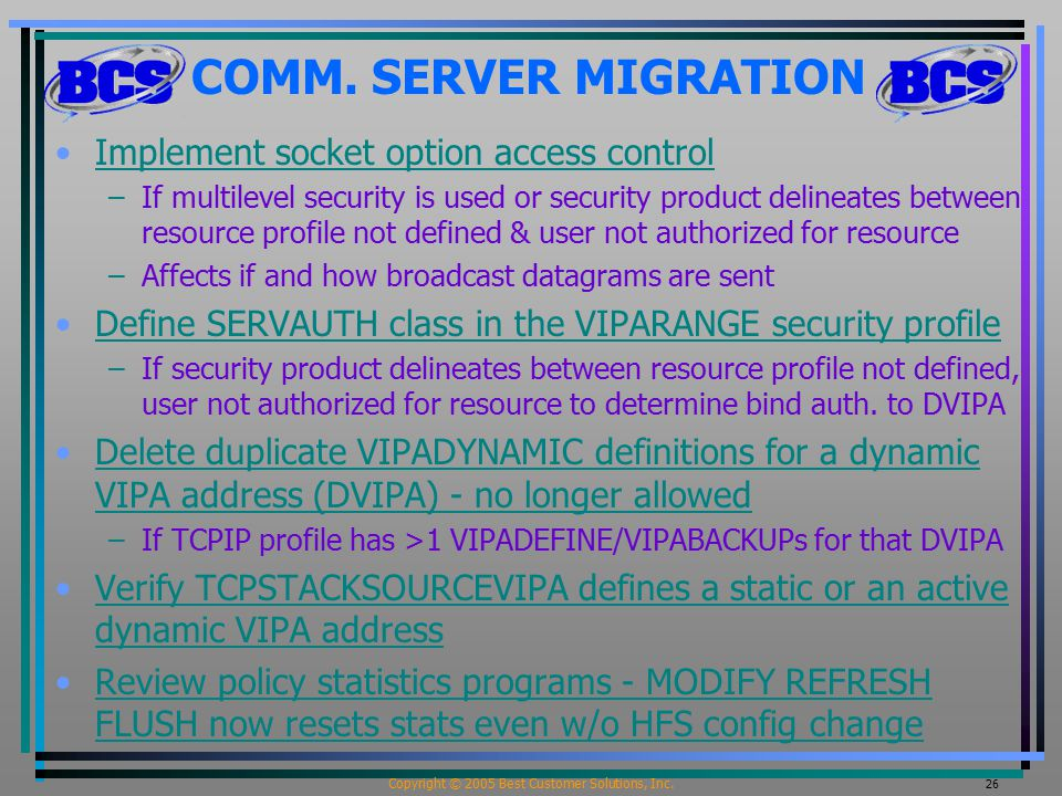 Copyright © 2005 Best Customer Solutions, Inc. 26 COMM. SERVER MIGRATION Implement socket option access control –If multilevel security is used or sec