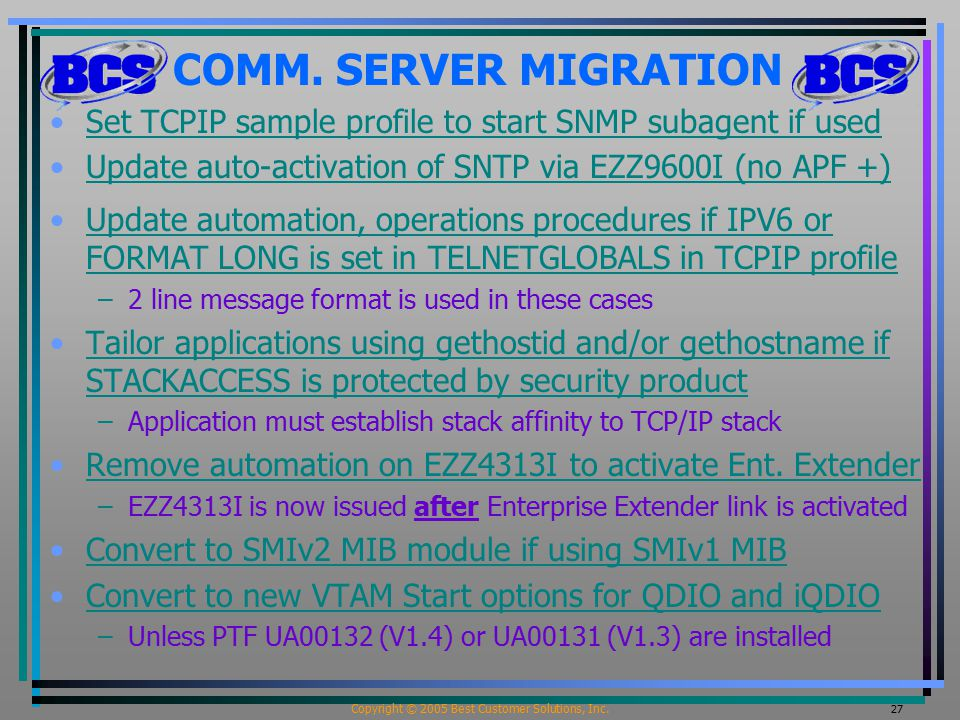 Copyright © 2005 Best Customer Solutions, Inc. 27 COMM. SERVER MIGRATION Set TCPIP sample profile to start SNMP subagent if used Update auto-activatio