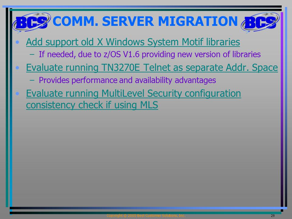 Copyright © 2005 Best Customer Solutions, Inc. 29 COMM. SERVER MIGRATION Add support old X Windows System Motif libraries –If needed, due to z/OS V1.6