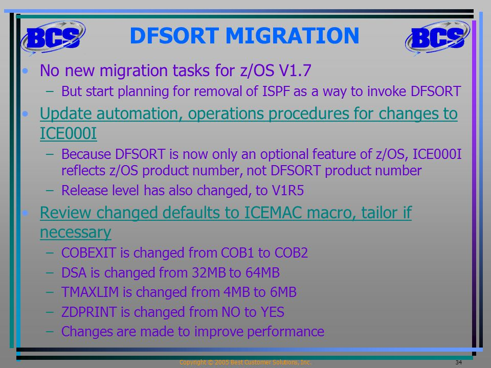 Copyright © 2005 Best Customer Solutions, Inc. 34 DFSORT MIGRATION No new migration tasks for z/OS V1.7 –But start planning for removal of ISPF as a w