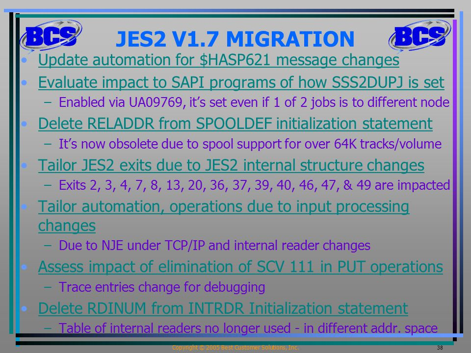 Copyright © 2005 Best Customer Solutions, Inc. 38 JES2 V1.7 MIGRATION Update automation for $HASP621 message changes Evaluate impact to SAPI programs