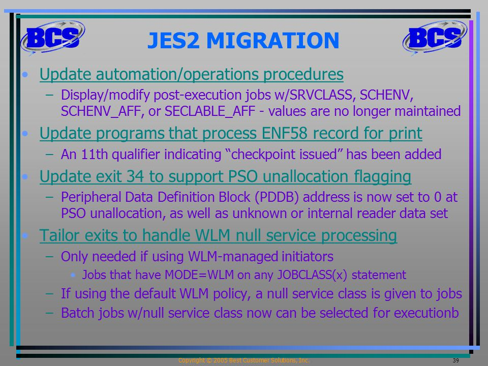 Copyright © 2005 Best Customer Solutions, Inc. 39 JES2 MIGRATION Update automation/operations procedures –Display/modify post-execution jobs w/SRVCLAS