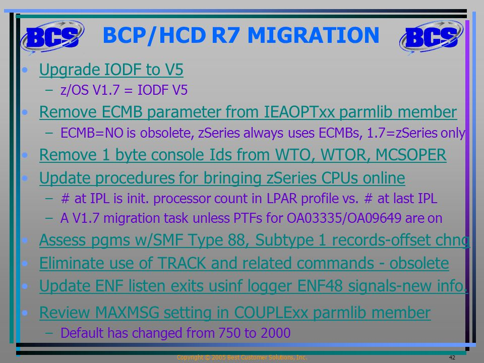 Copyright © 2005 Best Customer Solutions, Inc. 42 BCP/HCD R7 MIGRATION Upgrade IODF to V5 –z/OS V1.7 = IODF V5 Remove ECMB parameter from IEAOPTxx par