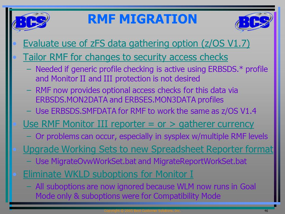Copyright © 2005 Best Customer Solutions, Inc. 46 RMF MIGRATION Evaluate use of zFS data gathering option (z/OS V1.7) Tailor RMF for changes to securi