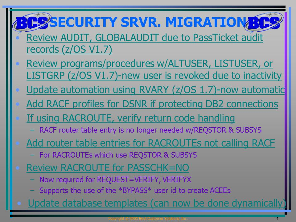 Copyright © 2005 Best Customer Solutions, Inc. 47 SECURITY SRVR. MIGRATION Review AUDIT, GLOBALAUDIT due to PassTicket audit records (z/OS V1.7)Review