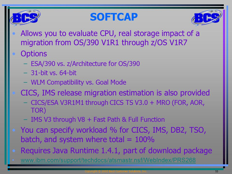 Copyright © 2005 Best Customer Solutions, Inc. 55 SOFTCAP Allows you to evaluate CPU, real storage impact of a migration from OS/390 V1R1 through z/OS