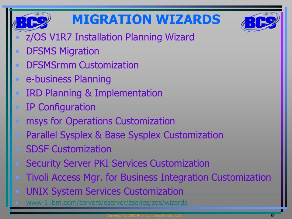 Copyright © 2005 Best Customer Solutions, Inc. 59 MIGRATION WIZARDS z/OS V1R7 Installation Planning Wizard DFSMS Migration DFSMSrmm Customization e-bu