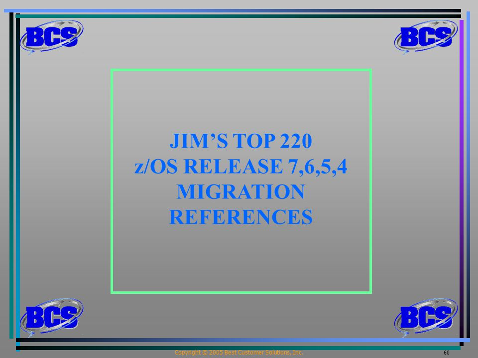 Copyright © 2005 Best Customer Solutions, Inc. 60 JIM'S TOP 220 z/OS RELEASE 7,6,5,4 MIGRATION REFERENCES