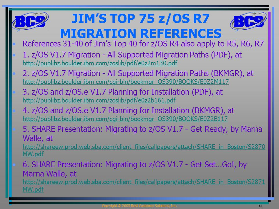 Copyright © 2005 Best Customer Solutions, Inc. 61 JIM'S TOP 75 z/OS R7 MIGRATION REFERENCES References 31-40 of Jim's Top 40 for z/OS R4 also apply to
