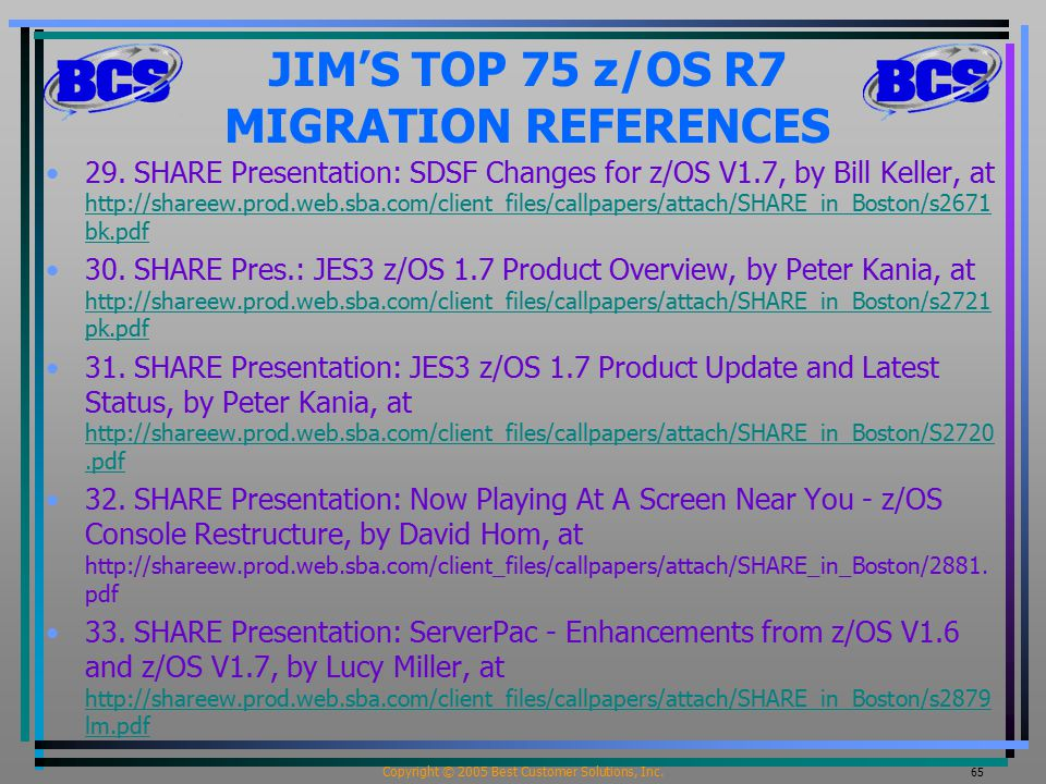 Copyright © 2005 Best Customer Solutions, Inc. 65 JIM'S TOP 75 z/OS R7 MIGRATION REFERENCES 29. SHARE Presentation: SDSF Changes for z/OS V1.7, by Bil