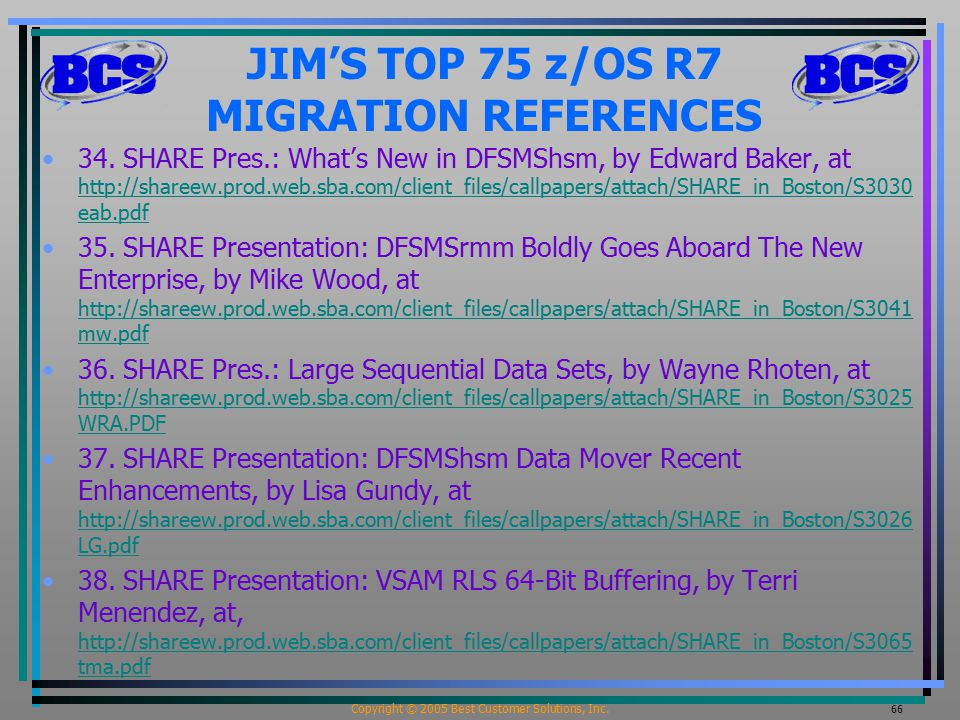 Copyright © 2005 Best Customer Solutions, Inc. 66 JIM'S TOP 75 z/OS R7 MIGRATION REFERENCES 34. SHARE Pres.: What's New in DFSMShsm, by Edward Baker,
