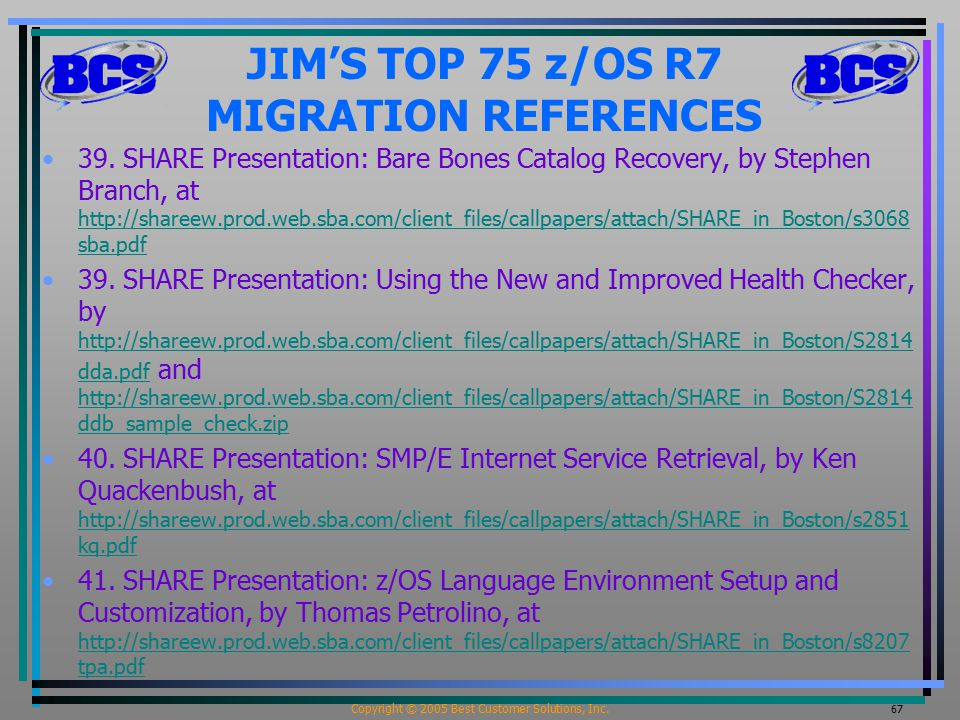 Copyright © 2005 Best Customer Solutions, Inc. 67 JIM'S TOP 75 z/OS R7 MIGRATION REFERENCES 39. SHARE Presentation: Bare Bones Catalog Recovery, by St