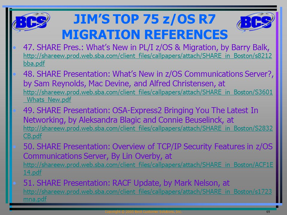 Copyright © 2005 Best Customer Solutions, Inc. 69 JIM'S TOP 75 z/OS R7 MIGRATION REFERENCES 47. SHARE Pres.: What's New in PL/I z/OS & Migration, by B