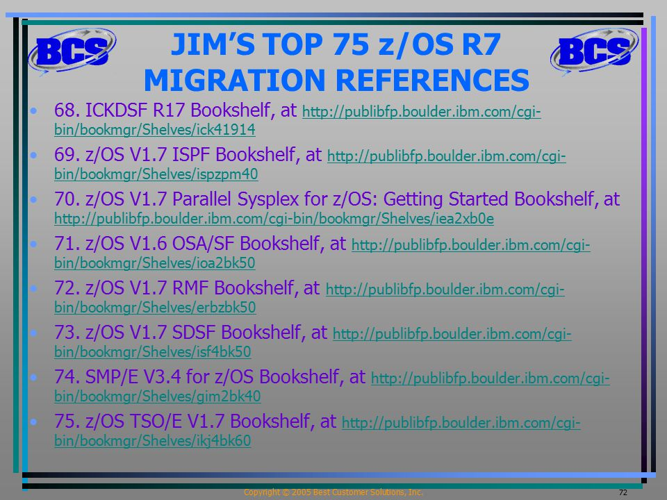 Copyright © 2005 Best Customer Solutions, Inc. 72 JIM'S TOP 75 z/OS R7 MIGRATION REFERENCES 68. ICKDSF R17 Bookshelf, at http://publibfp.boulder.ibm.c