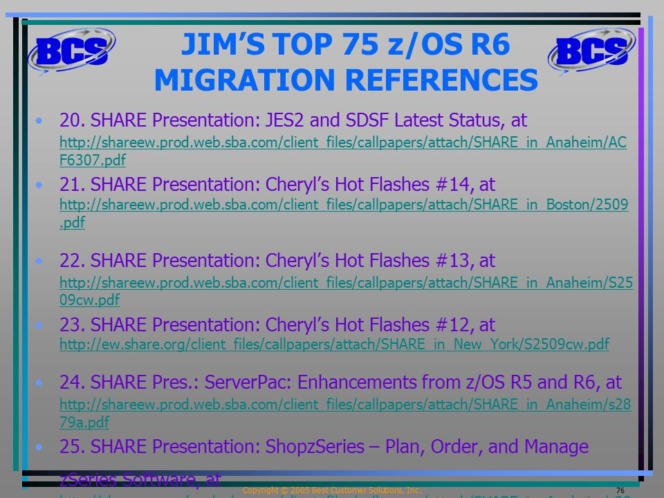 Copyright © 2005 Best Customer Solutions, Inc. 76 JIM'S TOP 75 z/OS R6 MIGRATION REFERENCES 20. SHARE Presentation: JES2 and SDSF Latest Status, at ht