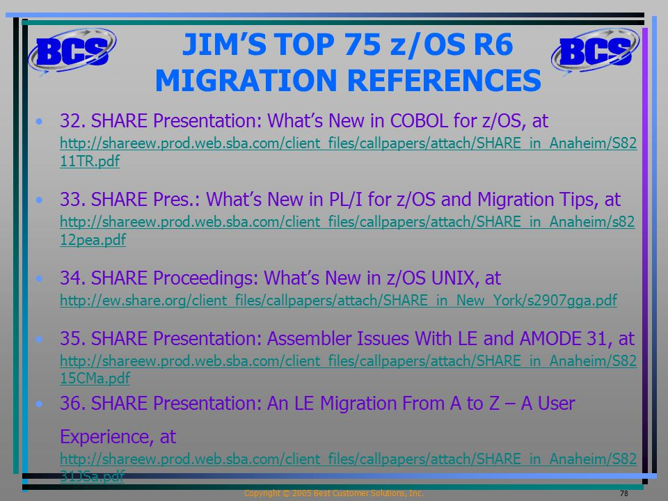 Copyright © 2005 Best Customer Solutions, Inc. 78 JIM'S TOP 75 z/OS R6 MIGRATION REFERENCES 32. SHARE Presentation: What's New in COBOL for z/OS, at h