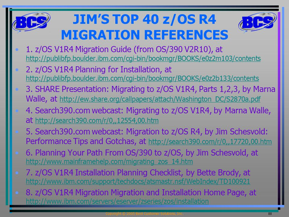 Copyright © 2005 Best Customer Solutions, Inc. 88 JIM'S TOP 40 z/OS R4 MIGRATION REFERENCES 1. z/OS V1R4 Migration Guide (from OS/390 V2R10), at http:
