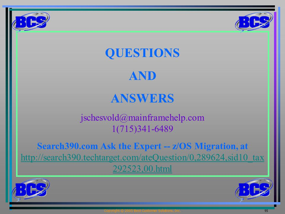 Copyright © 2005 Best Customer Solutions, Inc. 95 QUESTIONS AND ANSWERS jschesvold@mainframehelp.com 1(715)341-6489 Search390.com Ask the Expert -- z/