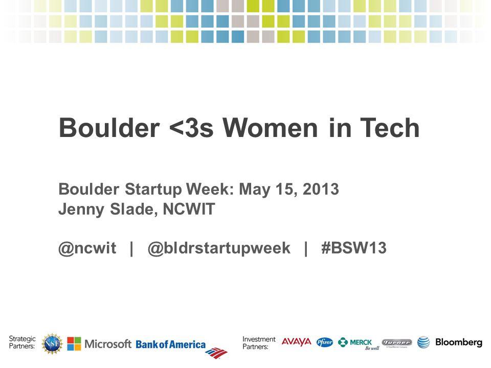 Boulder <3s Women in Tech Boulder Startup Week: May 15, 2013 Jenny Slade, NCWIT @ncwit | @bldrstartupweek | #BSW13