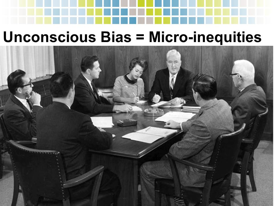 Unconscious Bias = Micro-inequities  Slights: You're the receptionist, right?  Exclusion: Oops, I forgot to cc her on that email. »Recognition: No, I'm pretty sure it was Tom's idea, not Jane's, to use a link algorithm. »Isolation: Dude, let's grab a beer!
