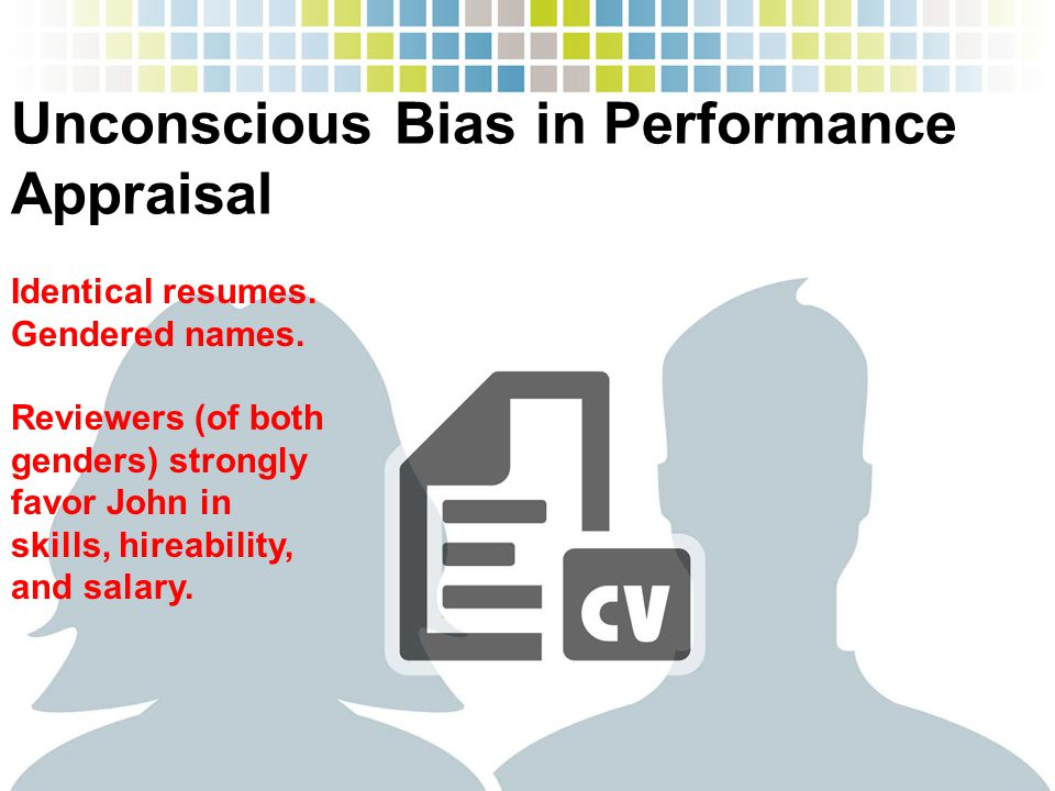 Unconscious Bias in Performance Appraisal Identical resumes. Gendered names. Reviewers (of both genders) strongly favor John in skills, hireability, a