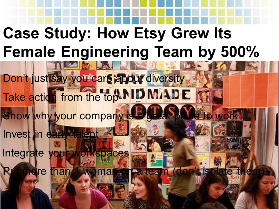 Case Study: How Etsy Grew Its Female Engineering Team by 500% Take action from the top Don't just say you care about diversity Show why your company i