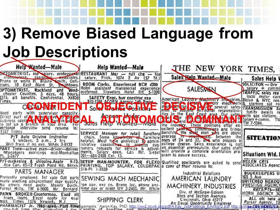 "3) Remove Biased Language from Job Descriptions ""Startups and Job Advertisements,"" Aaron Kay, PhD: http://ww2.ncwit.org/pdf/A.Kay_JobPostings_EAmtg12."