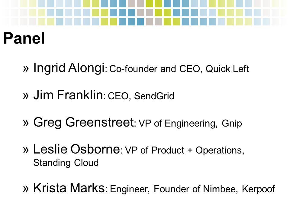 Panel »Ingrid Alongi : Co-founder and CEO, Quick Left »Jim Franklin : CEO, SendGrid »Greg Greenstreet : VP of Engineering, Gnip »Leslie Osborne : VP of Product + Operations, Standing Cloud »Krista Marks : Engineer, Founder of Nimbee, Kerpoof