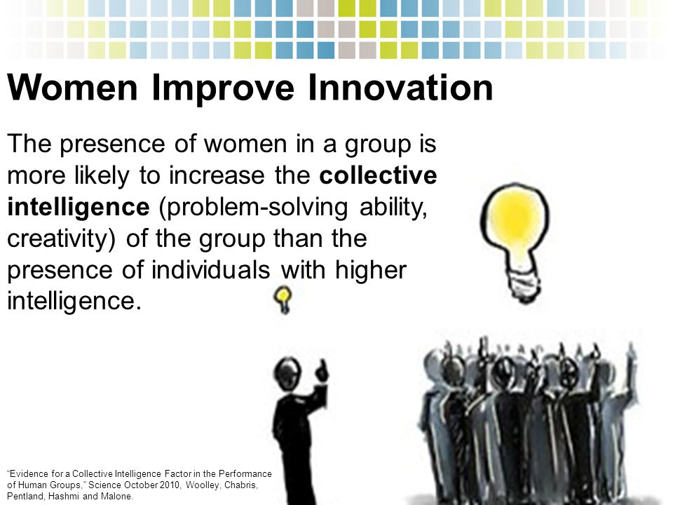 Women Improve Innovation The presence of women in a group is more likely to increase the collective intelligence (problem-solving ability, creativity) of the group than the presence of individuals with higher intelligence.
