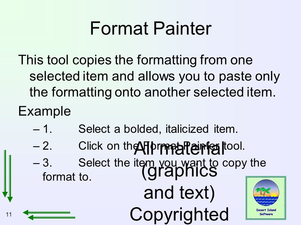11 All material (graphics and text) Copyrighted Jan, 2007, by Bill Holtsnider Format Painter This tool copies the formatting from one selected item and allows you to paste only the formatting onto another selected item.