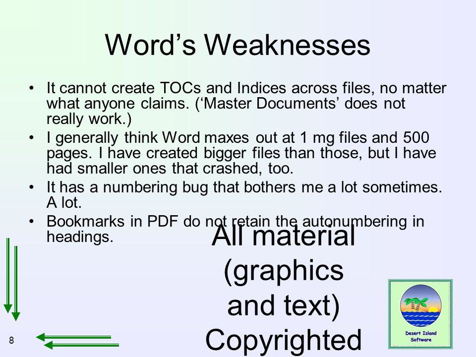 8 All material (graphics and text) Copyrighted Jan, 2007, by Bill Holtsnider Word's Weaknesses It cannot create TOCs and Indices across files, no matter what anyone claims.
