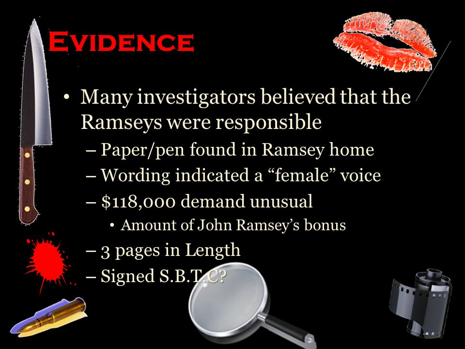 Evidence Many investigators believed that the Ramseys were responsible Many investigators believed that the Ramseys were responsible – Paper/pen found in Ramsey home – Wording indicated a female voice – $118,000 demand unusual Amount of John Ramsey's bonus Amount of John Ramsey's bonus – 3 pages in Length – Signed S.B.T.C?