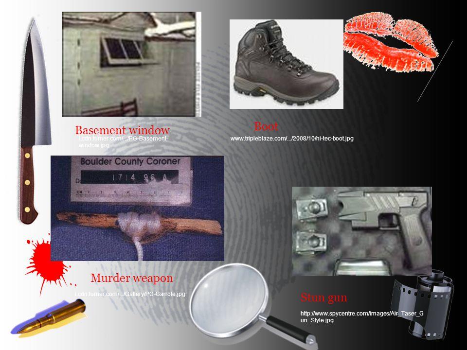 Basement window Boot Murder weapon Stun gun i.cdn.turner.com/.../PG-Basement- window.jpg www.tripleblaze.com/.../2008/10/hi-tec-boot.jpg i.cdn.turner.com/.../Gallery/PG-Garrote.jpg http://www.spycentre.com/images/Air_Taser_G un_Style.jpg