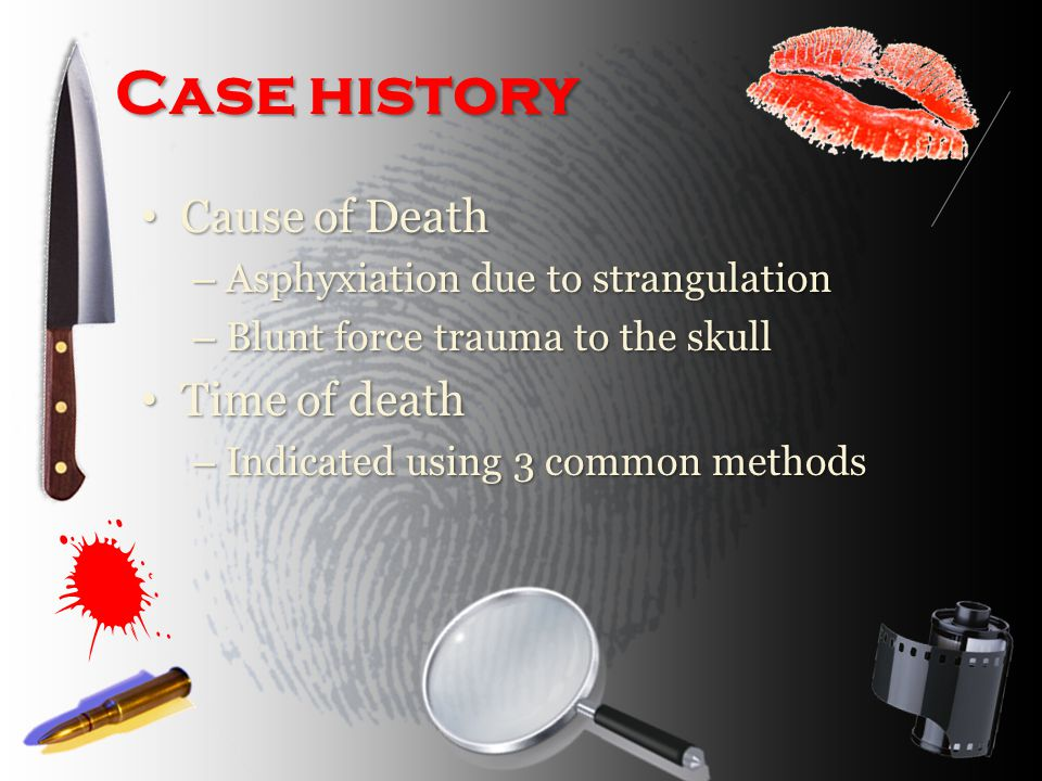 Case history Cause of Death Cause of Death – Asphyxiation due to strangulation – Blunt force trauma to the skull Time of death Time of death – Indicated using 3 common methods