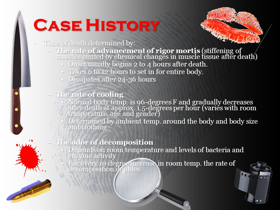 Case History Time of death determined by: Time of death determined by: – The rate of advancement of rigor mortis (stiffening of muscles caused by chemical changes in muscle tissue after death) Onset usually begins 2 to 4 hours after death.