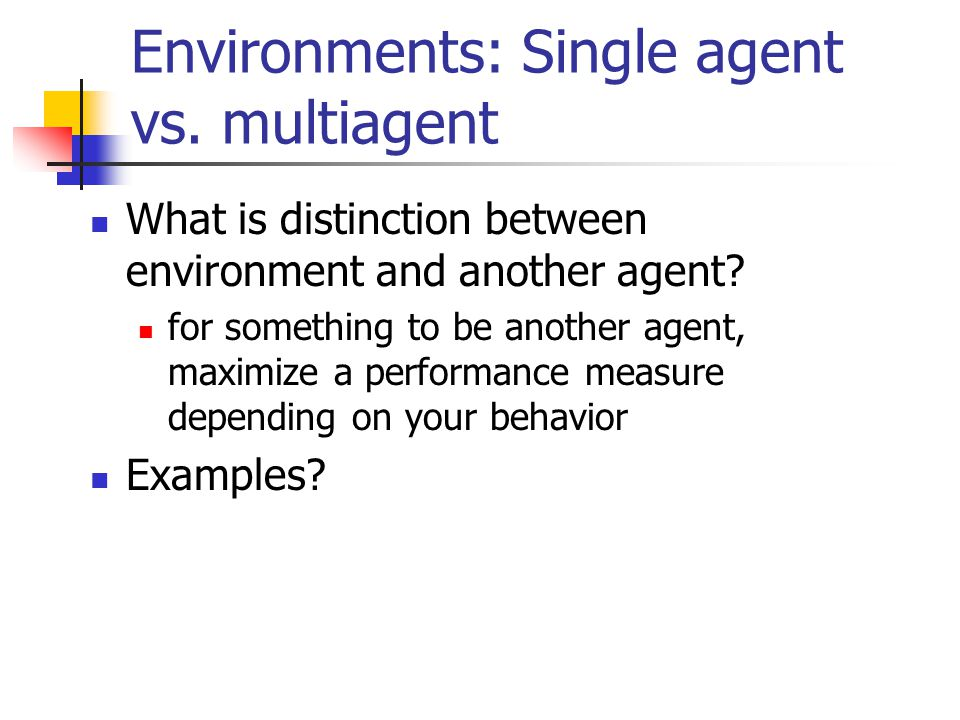 Environments: Single agent vs. multiagent What is distinction between environment and another agent? for something to be another agent, maximize a per