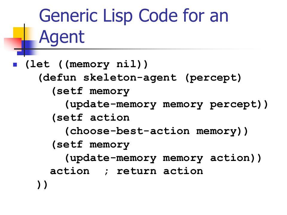 Generic Lisp Code for an Agent (let ((memory nil)) (defun skeleton-agent (percept) (setf memory (update-memory memory percept)) (setf action (choose-b