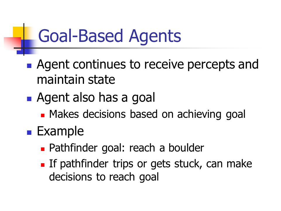 Goal-Based Agents Agent continues to receive percepts and maintain state Agent also has a goal Makes decisions based on achieving goal Example Pathfin