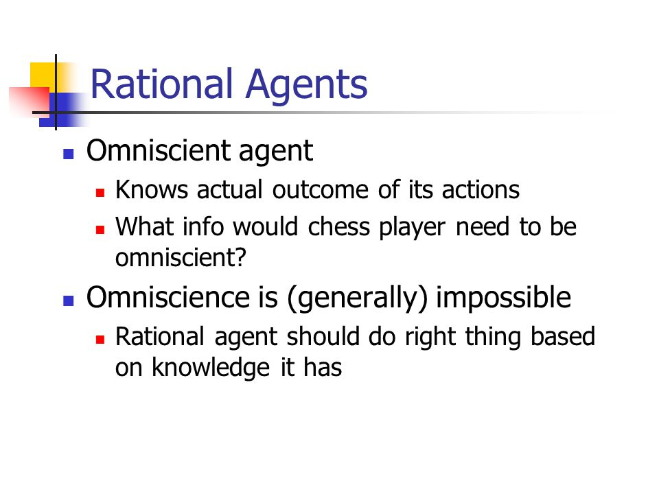 Rational Agents What is rational depends on four things: Performance measure Percept sequence: everything agent has seen so far Knowledge agent has about environment Actions agent is capable of performing Rational Agent definition: Does whatever action is expected to maximize its performance measure, based on percept sequence and built-in knowledge
