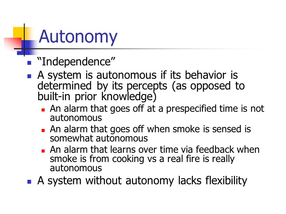 """Autonomy """"Independence"""" A system is autonomous if its behavior is determined by its percepts (as opposed to built-in prior knowledge) An alarm that go"""