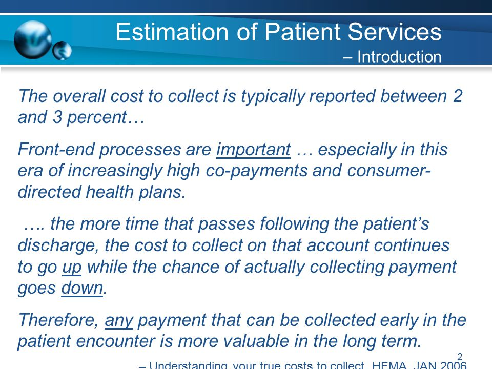 2 The overall cost to collect is typically reported between 2 and 3 percent… Front-end processes are important … especially in this era of increasingly high co-payments and consumer- directed health plans.