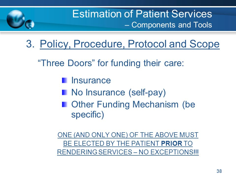38 3.Policy, Procedure, Protocol and Scope Three Doors for funding their care: Insurance No Insurance (self-pay) Other Funding Mechanism (be specific) ONE (AND ONLY ONE) OF THE ABOVE MUST BE ELECTED BY THE PATIENT PRIOR TO RENDERING SERVICES – NO EXCEPTIONS!!.