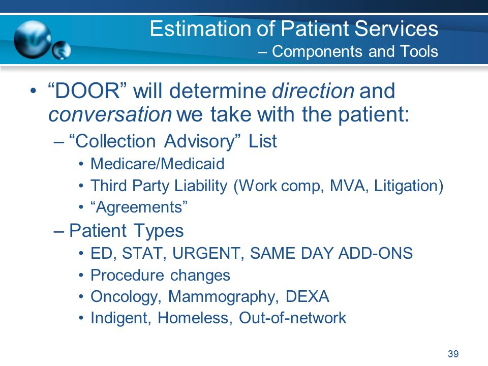 39 DOOR will determine direction and conversation we take with the patient: – Collection Advisory List Medicare/Medicaid Third Party Liability (Work comp, MVA, Litigation) Agreements –Patient Types ED, STAT, URGENT, SAME DAY ADD-ONS Procedure changes Oncology, Mammography, DEXA Indigent, Homeless, Out-of-network Estimation of Patient Services – Components and Tools