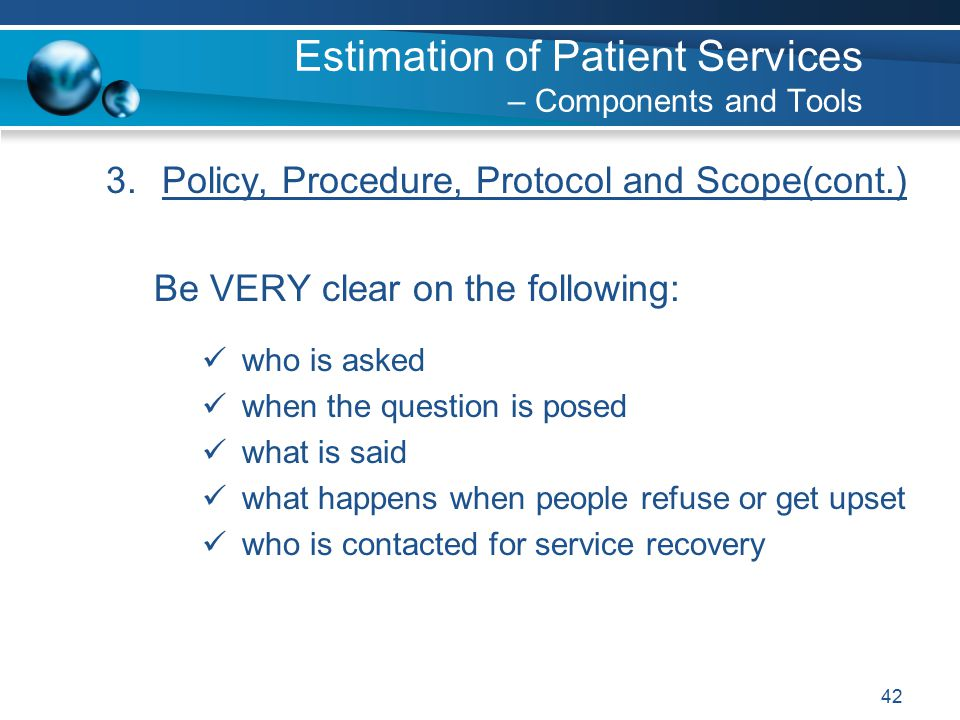 42 3.Policy, Procedure, Protocol and Scope(cont.) Be VERY clear on the following: who is asked when the question is posed what is said what happens when people refuse or get upset who is contacted for service recovery Estimation of Patient Services – Components and Tools