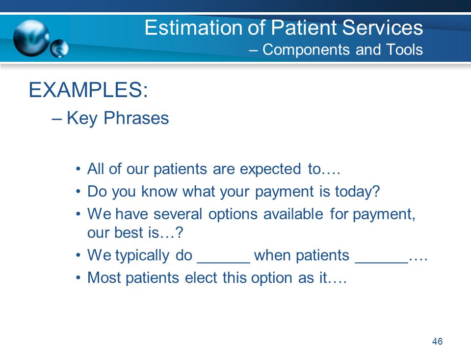 46 Estimation of Patient Services – Components and Tools EXAMPLES: –Key Phrases All of our patients are expected to….