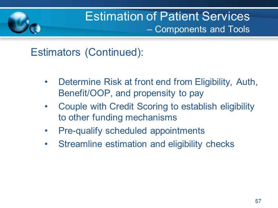 57 Estimators (Continued): Determine Risk at front end from Eligibility, Auth, Benefit/OOP, and propensity to pay Couple with Credit Scoring to establish eligibility to other funding mechanisms Pre-qualify scheduled appointments Streamline estimation and eligibility checks Estimation of Patient Services – Components and Tools